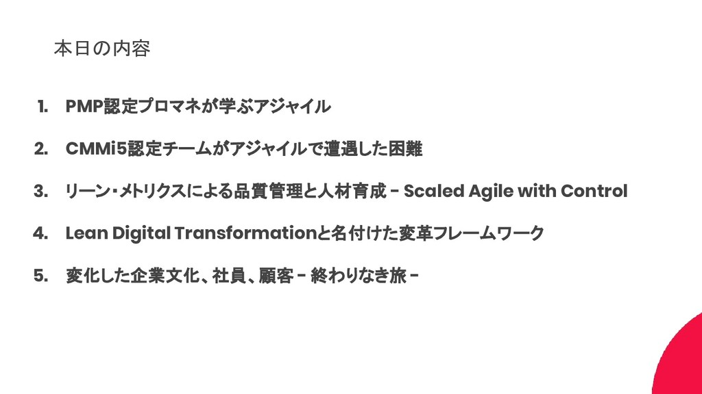 本日の内容 1. PMP認定プロマネが学ぶアジャイル 2. CMMi5認定チームがアジャイルで...