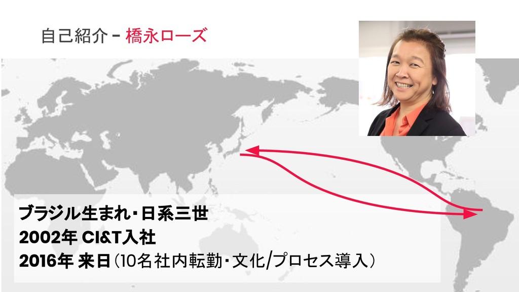 自己紹介 - 橋永ローズ ブラジル生まれ・日系三世 2002年 CI&T入社 2016年 来日...