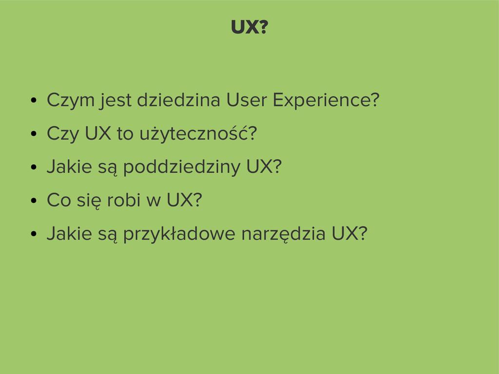 UX? ● Czym jest dziedzina User Experience? ● Cz...