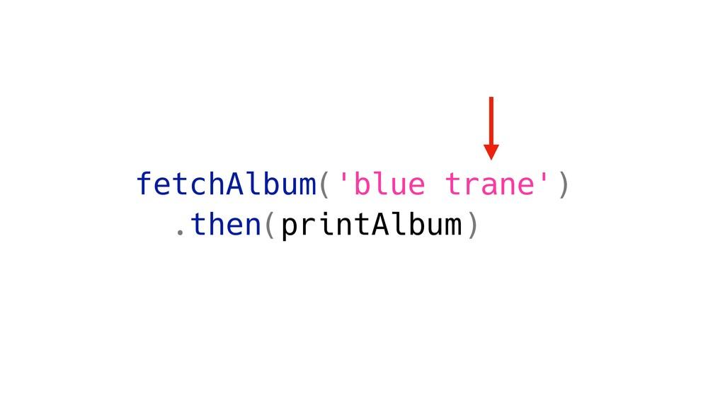 fetchAlbum('blue trane') .then(printAlbum)