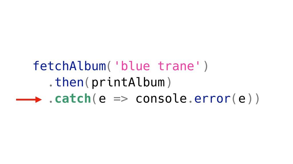 fetchAlbum('blue trane') .then(printAlbum) .cat...