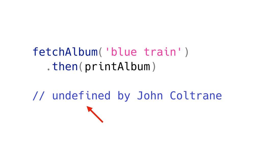 fetchAlbum('blue train') .then(printAlbum) // u...