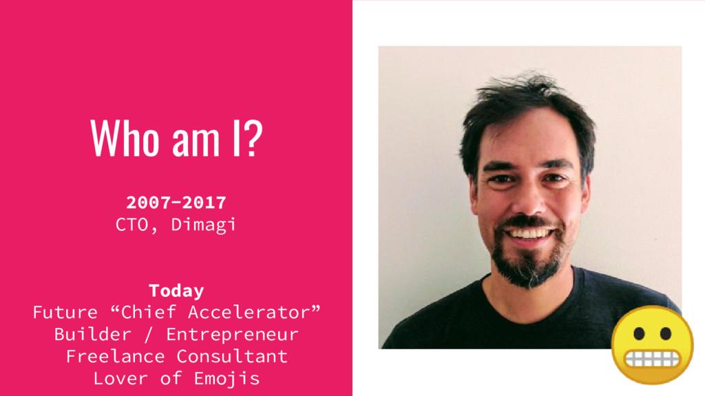"Who am I? 2007-2017 CTO, Dimagi Today Future ""C..."