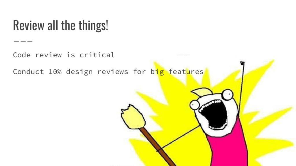 Review all the things! Code review is critical ...