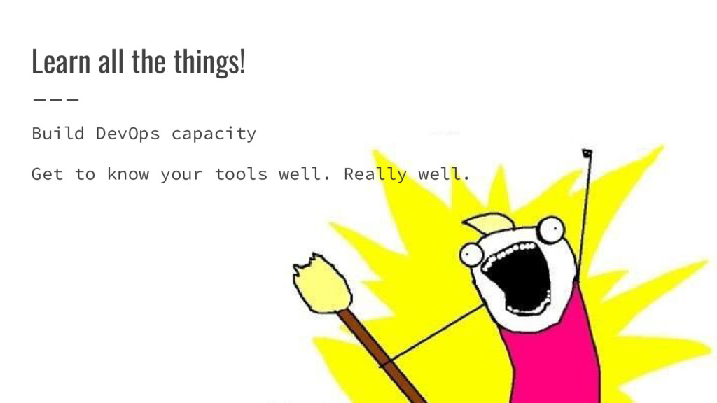 Learn all the things! Build DevOps capacity Get...