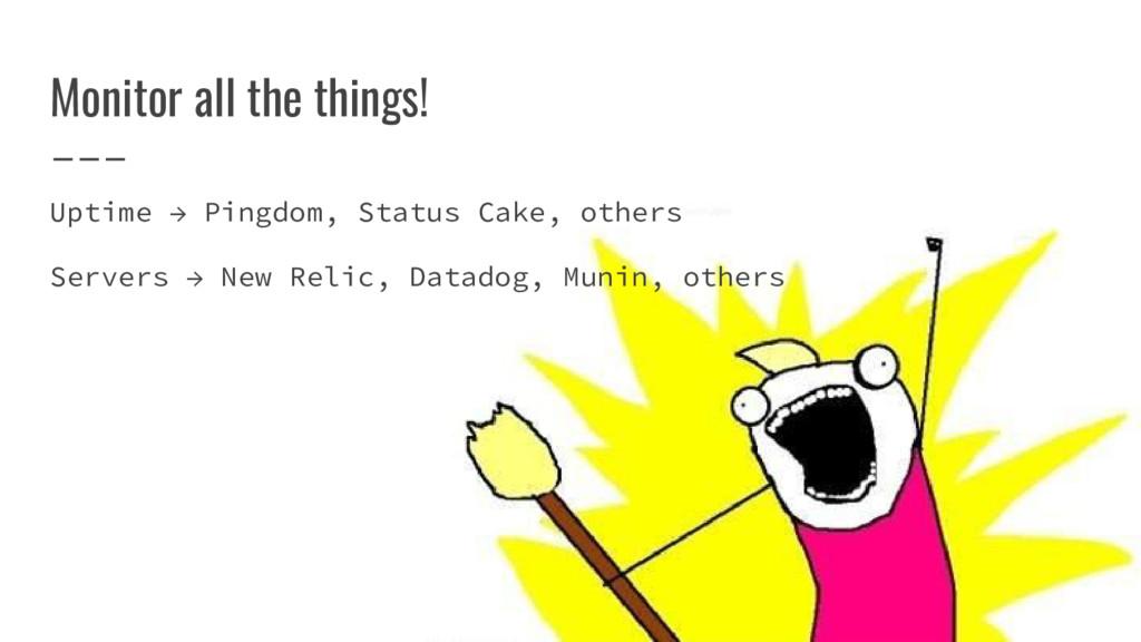 Monitor all the things! Uptime → Pingdom, Statu...