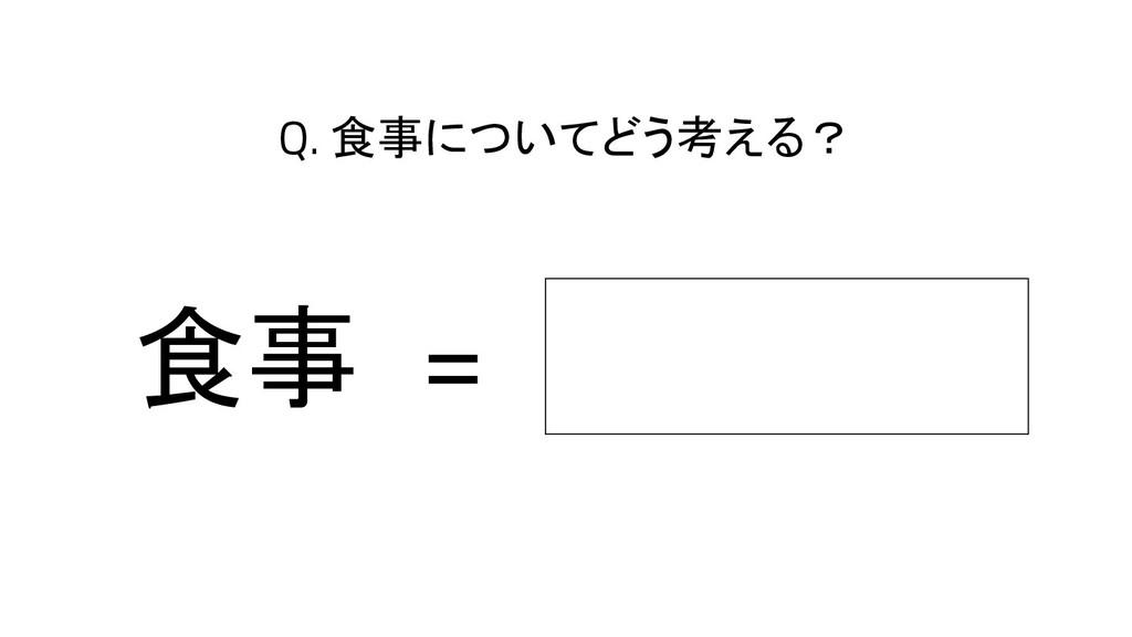 食事 Q. 食事についてどう考える? =