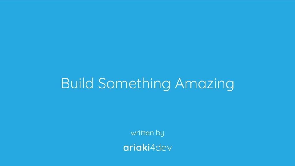 ariaki4dev Build Something Amazing written by