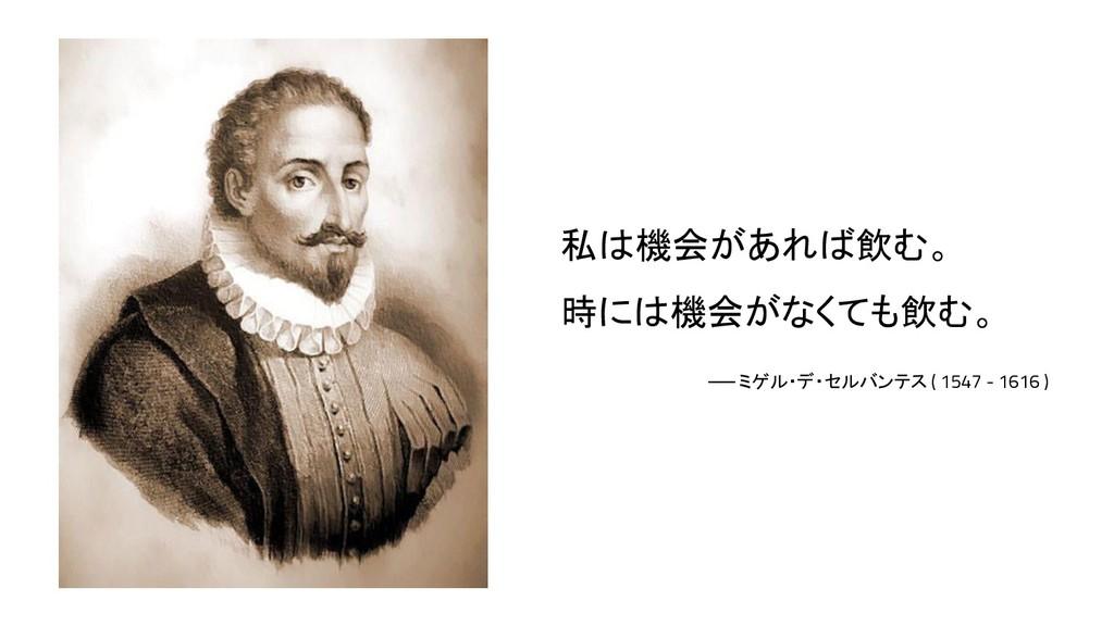 私は機会があれば飲む。 時には機会がなくても飲む。 ── ミゲル・デ・セルバンテス ( 154...