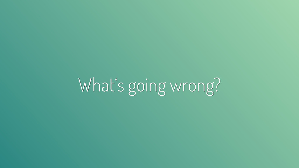 What's going wrong?