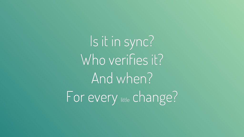 Is it in sync? Who verifies it? And when? For ev...