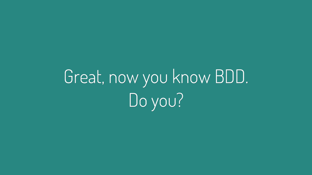 Great, now you know BDD. Do you?