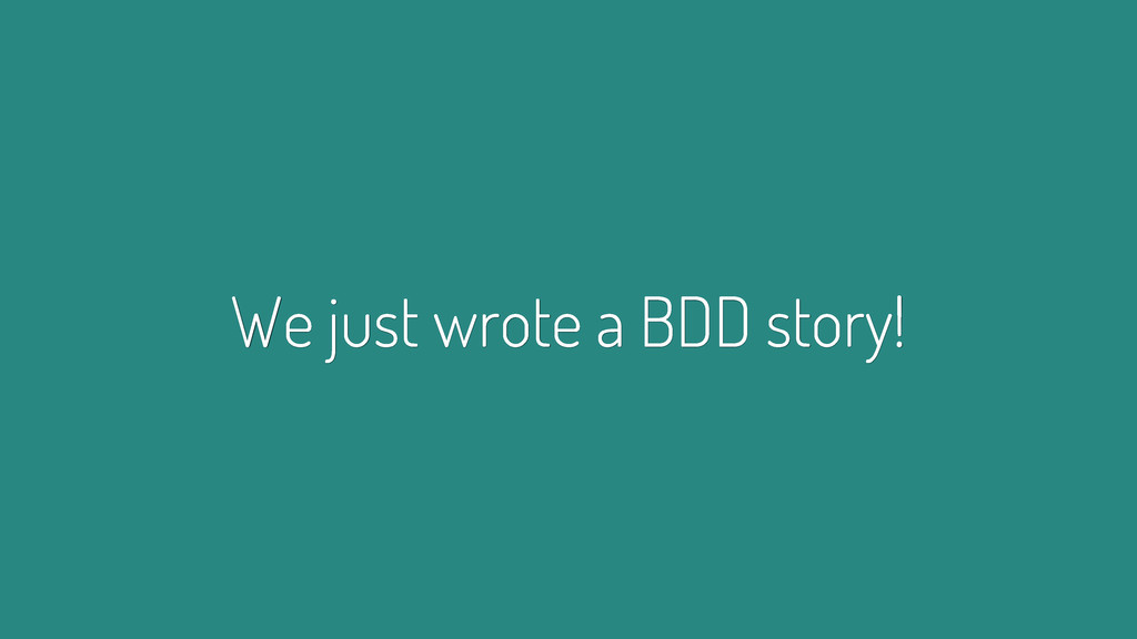 We just wrote a BDD story!
