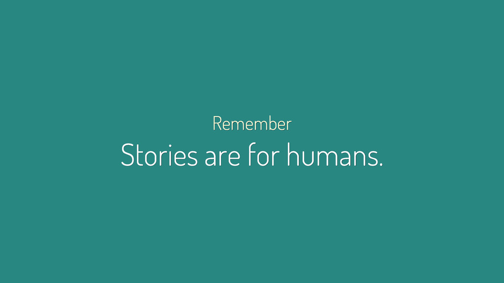 Remember Stories are for humans.