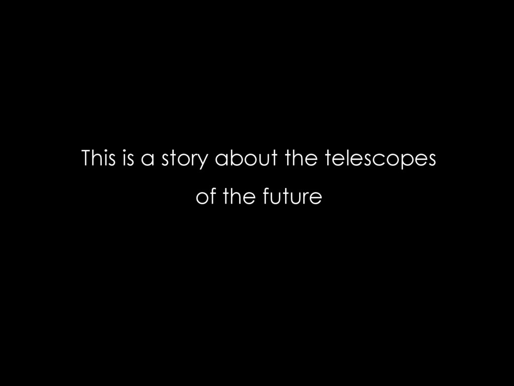 This is a story about the telescopes of the fut...
