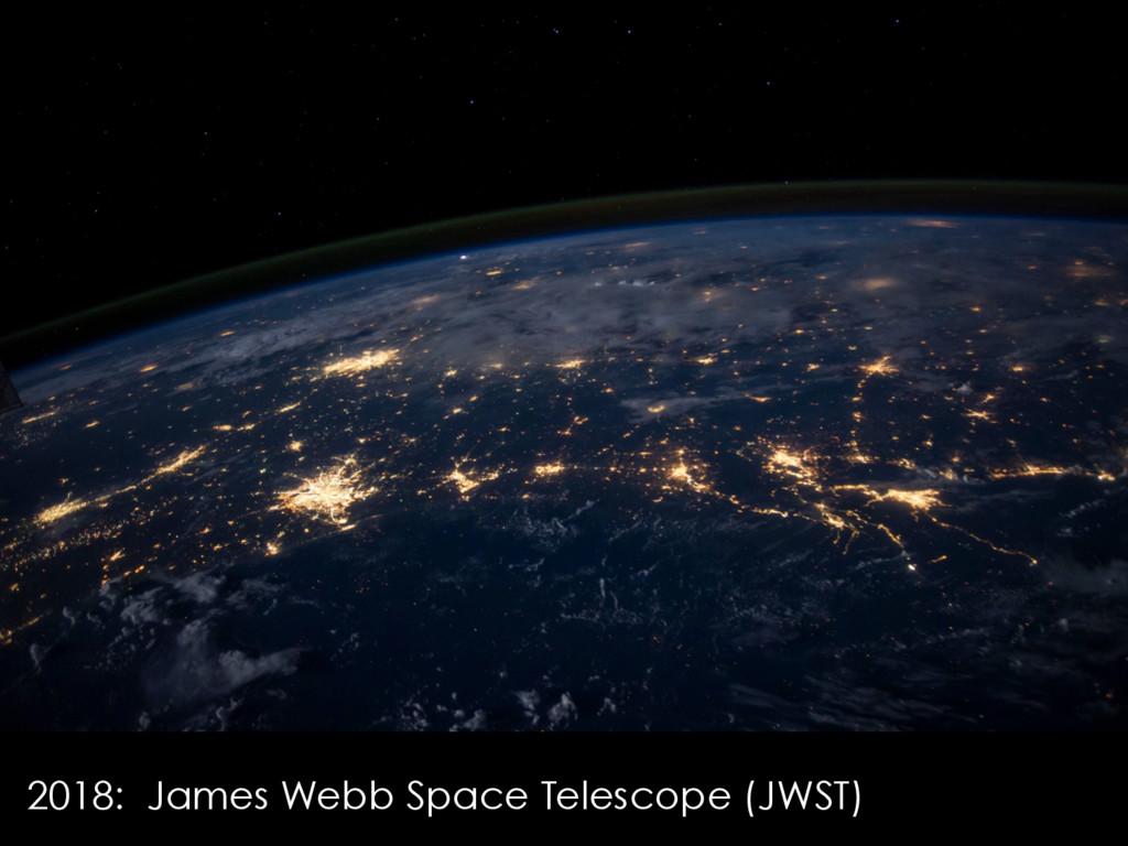 2018: James Webb Space Telescope (JWST)