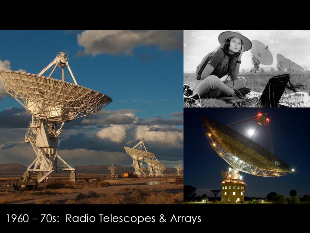 1960 – 70s: Radio Telescopes & Arrays