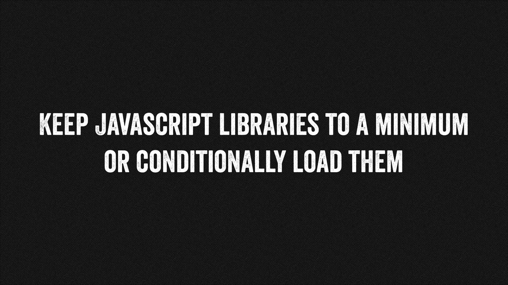 Keep Javascript libraries to a minimum or condi...