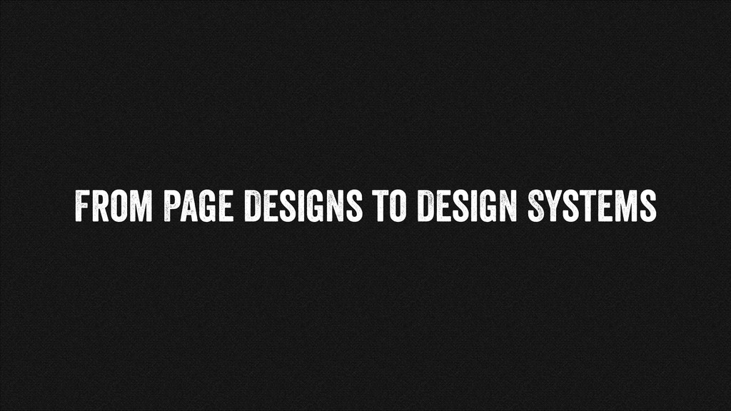 From Page Designs to Design Systems