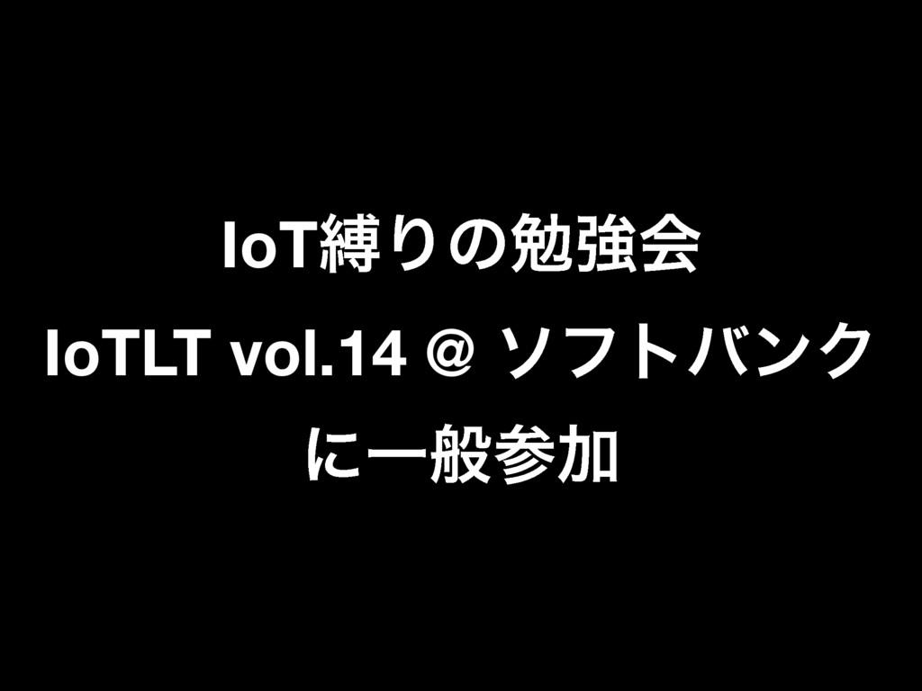 IoTറΓͷษڧձ IoTLT vol.14 @ ιϑτόϯΫ ʹҰൠՃ