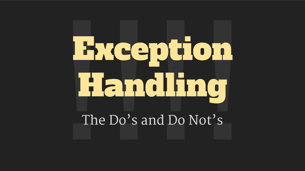 !!!! Exception Handling The Do's and Do Not's