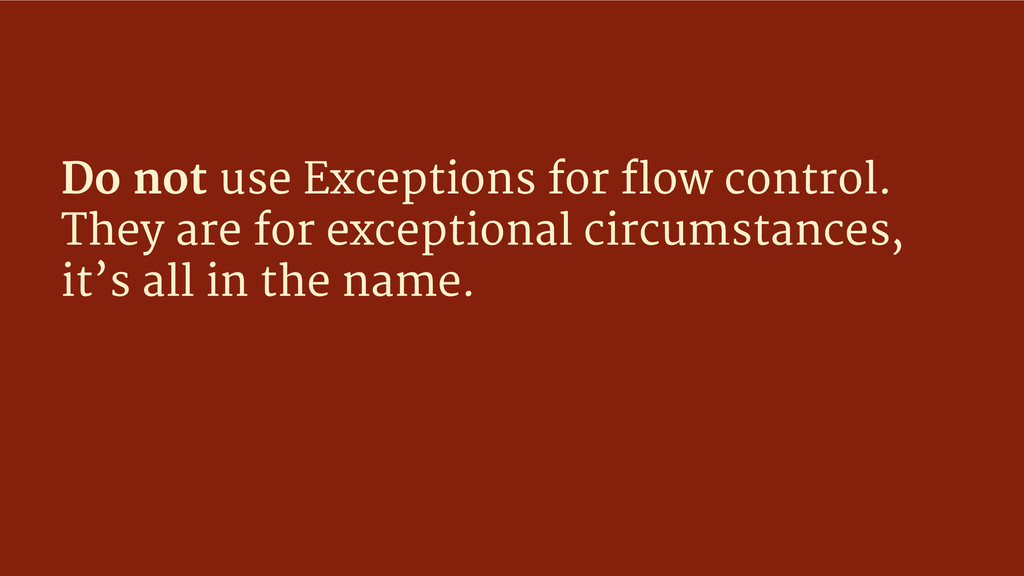 Do not use Exceptions for flow control. They ar...