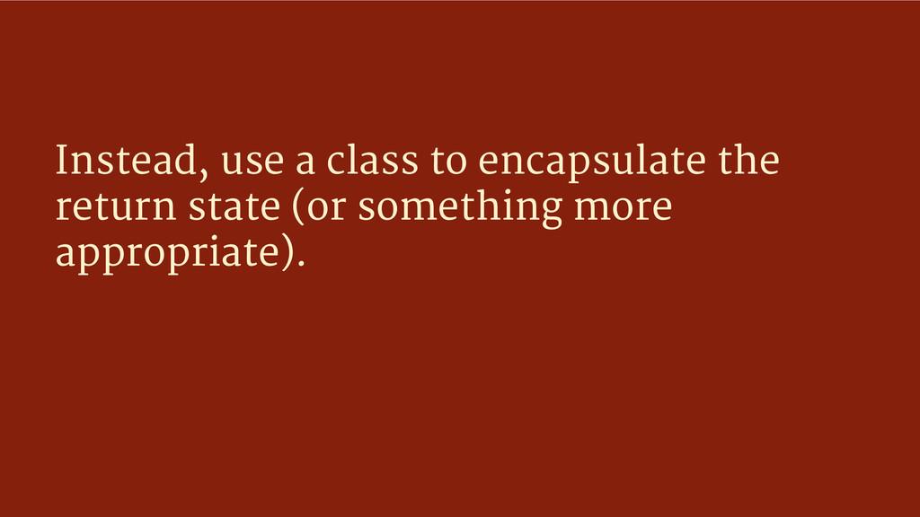 Instead, use a class to encapsulate the return ...