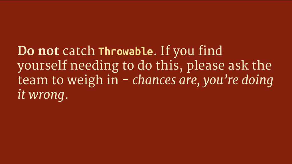 Do not catch Throwable. If you find yourself ne...