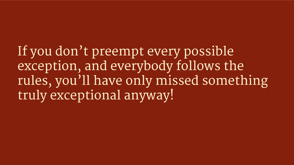 If you don't preempt every possible exception, ...