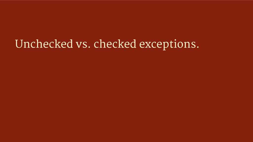 Unchecked vs. checked exceptions.
