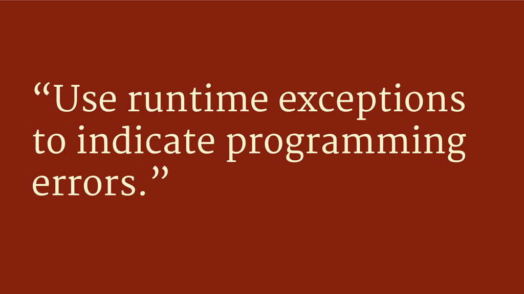 """""""Use runtime exceptions to indicate programming..."""