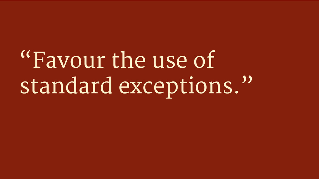 """""""Favour the use of standard exceptions."""""""