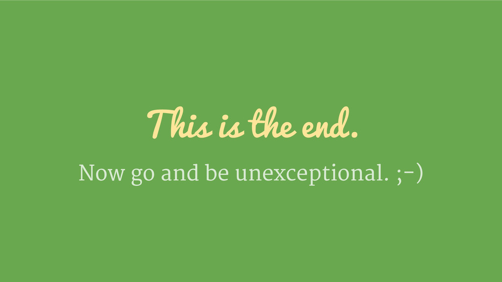This is the end. Now go and be unexceptional. ;...