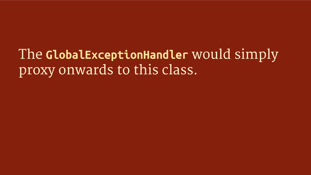 The GlobalExceptionHandler would simply proxy o...