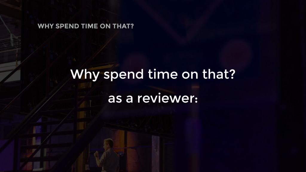 WHY SPEND TIME ON THAT? Why spend time on that?...