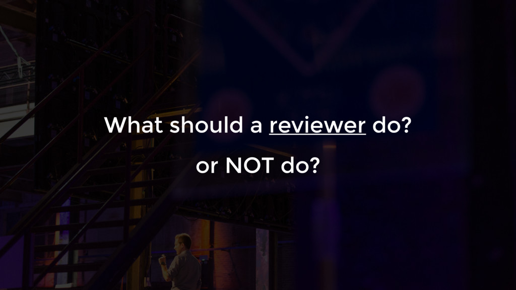 What should a reviewer do? or NOT do?