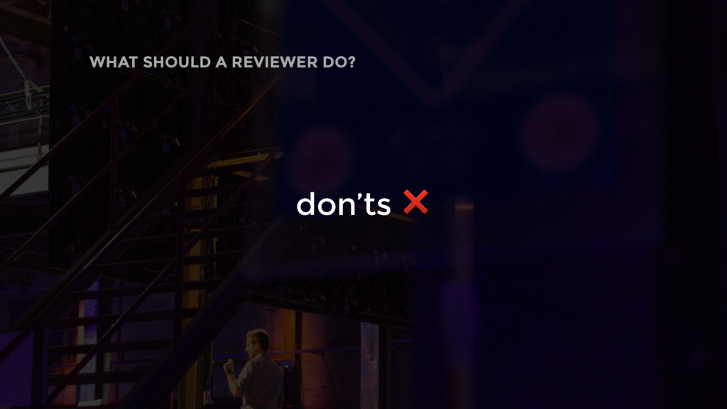 don'ts ❌ WHAT SHOULD A REVIEWER DO?