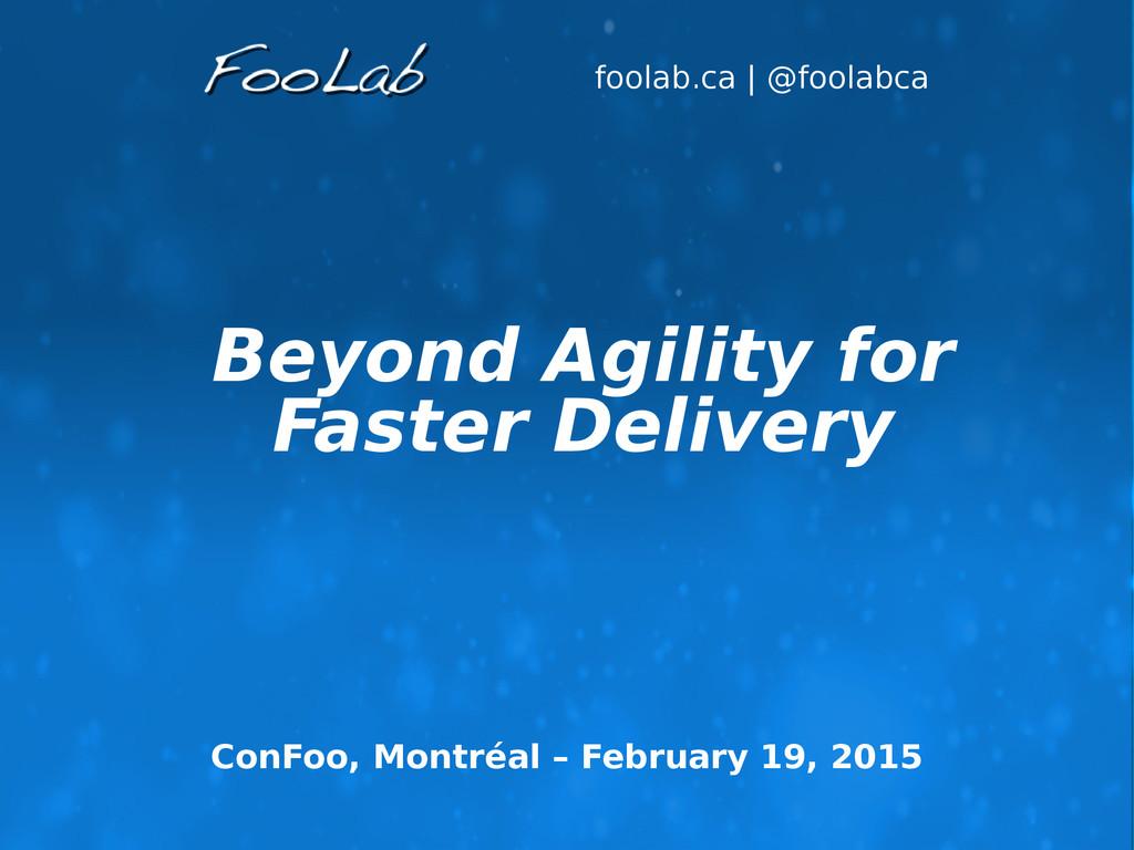foolab.ca | @foolabca Beyond Agility for Faster...