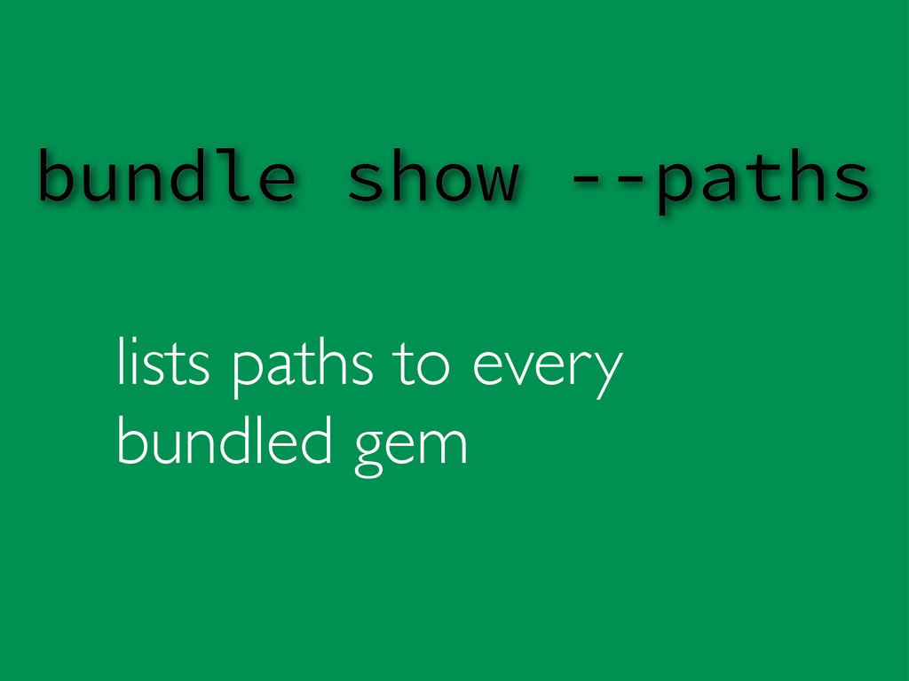 lists paths to every bundled gem bundle show --...