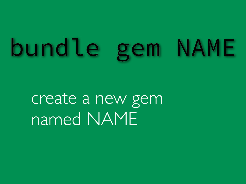 create a new gem named NAME bundle gem NAME
