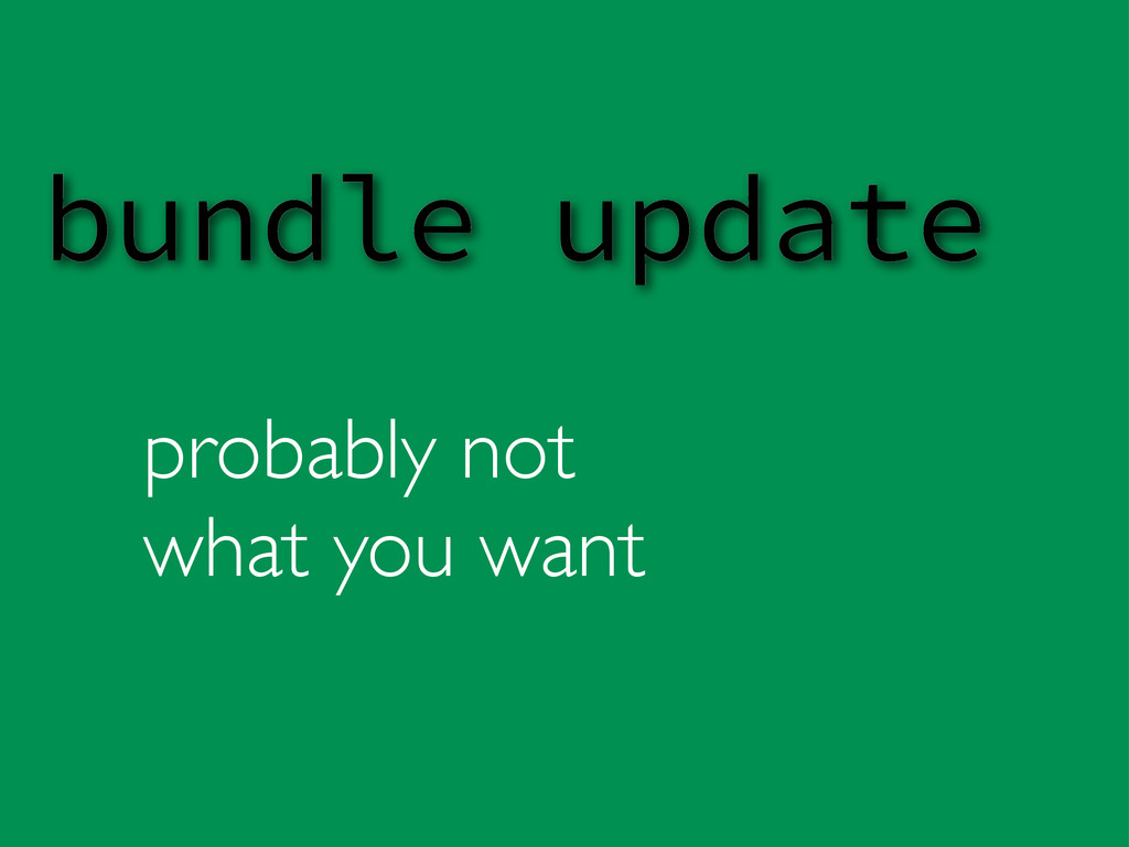 probably not what you want bundle update