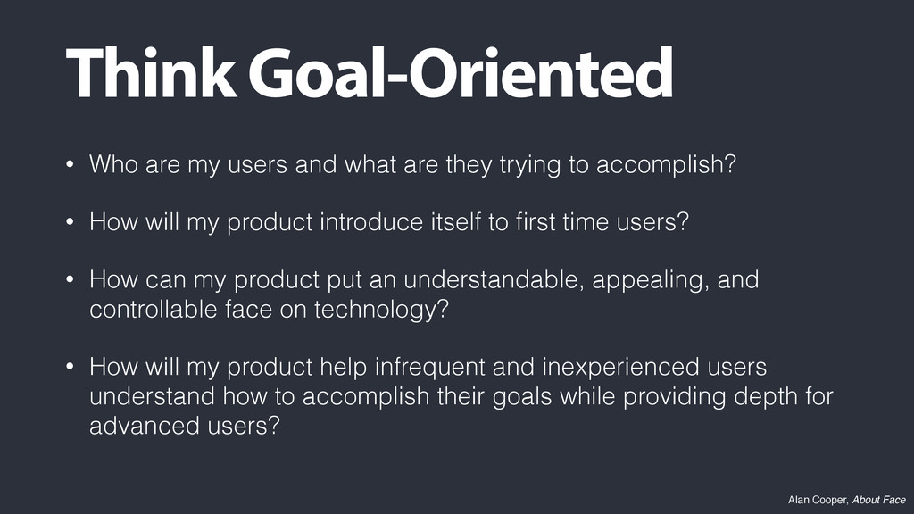 Think Goal-Oriented • Who are my users and what...