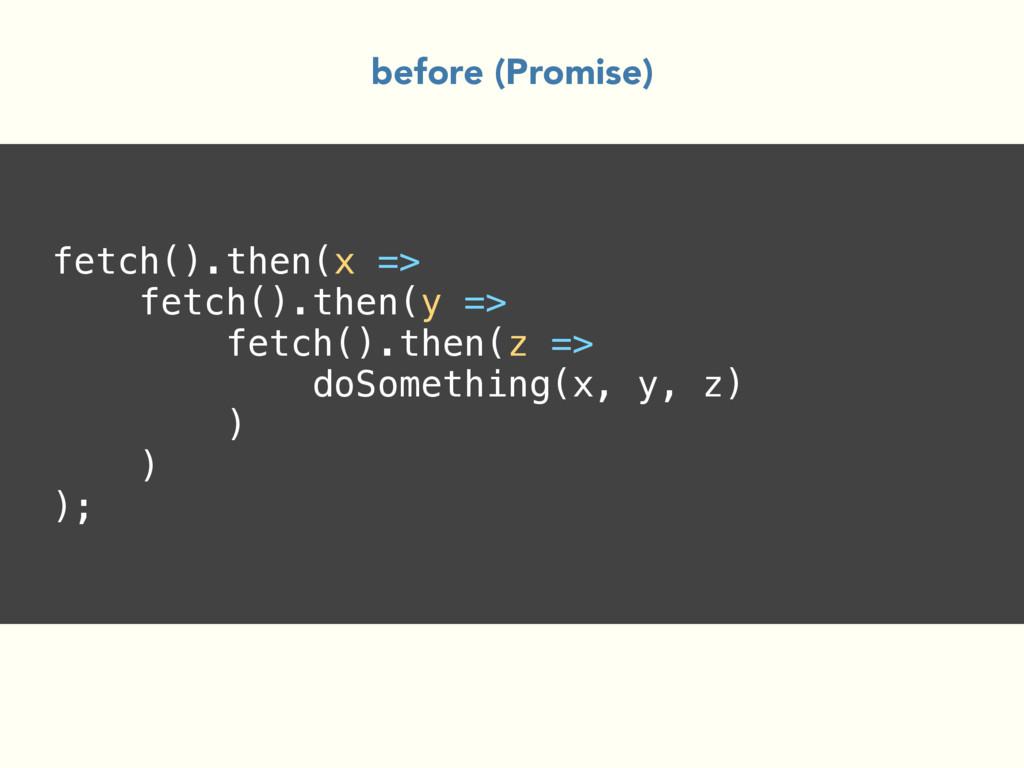fetch().then(x => fetch().then(y => fetch().the...