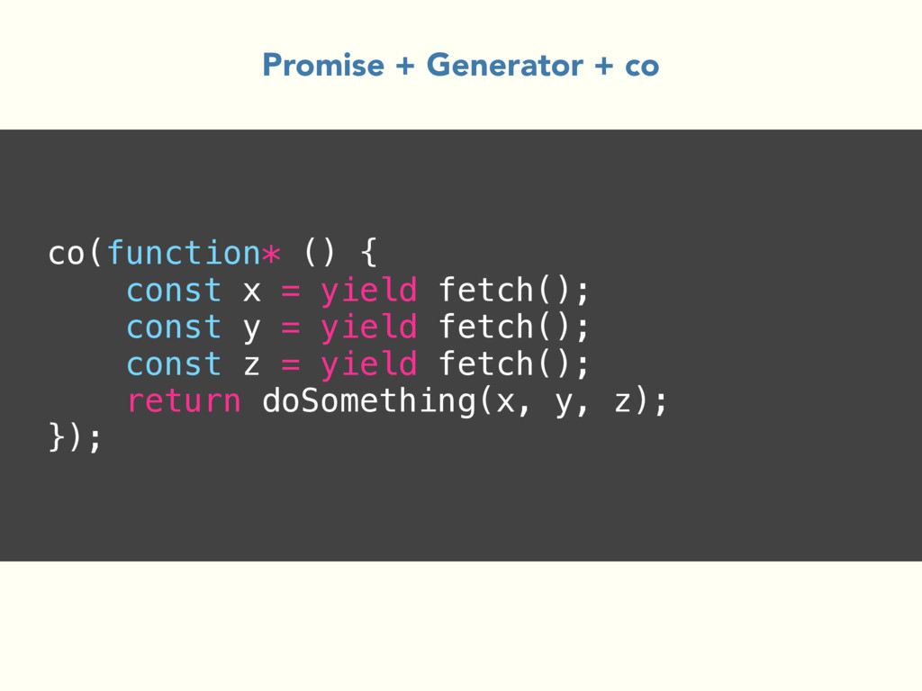 co(function* () { const x = yield fetch(); cons...