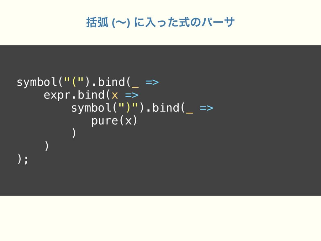 "symbol(""("").bind(_ => expr.bind(x => symbol("")""..."