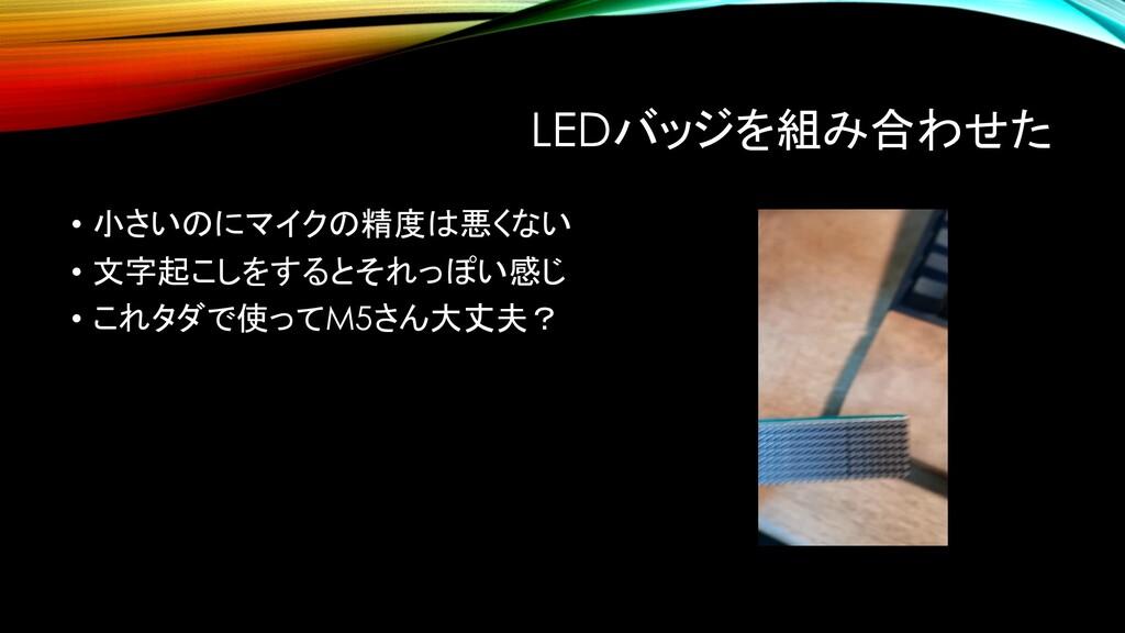 LEDバッジを組み合わせた • 小さいのにマイクの精度は悪くない • 文字起こしをするとそれっ...