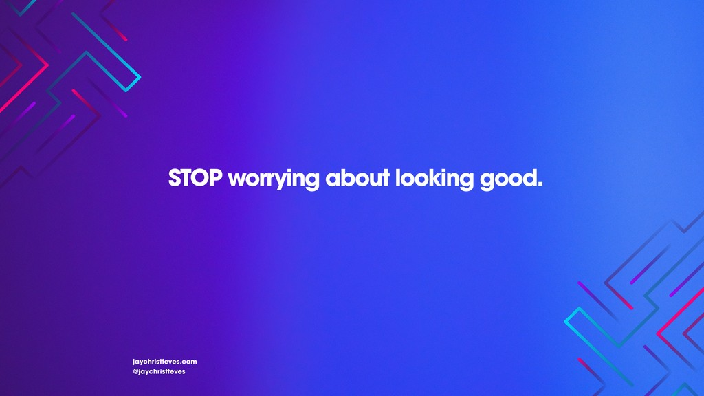 STOP worrying about looking good. jaychristteve...