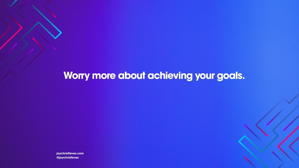 Worry more about achieving your goals. jaychris...