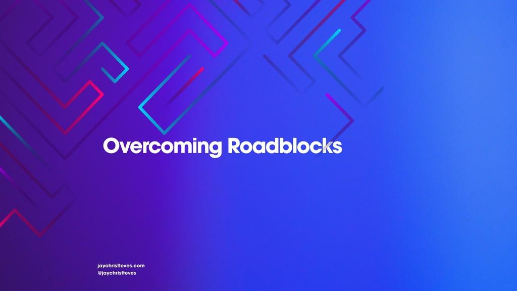 Overcoming Roadblocks jaychristteves.com @jaych...