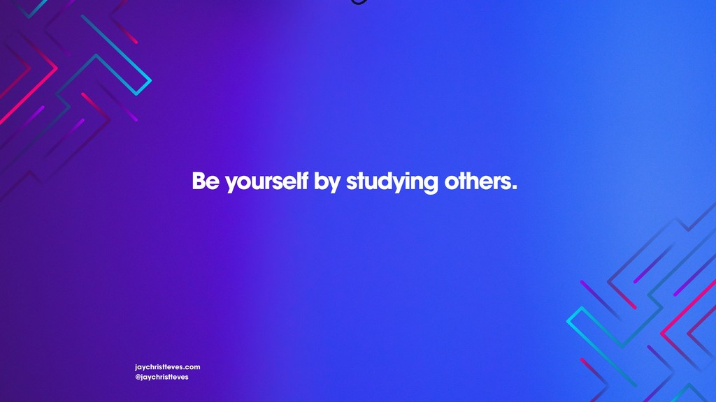 Be yourself by studying others. jaychristteves....